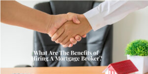 What Are The Benefits of Hiring A Mortgage Broker